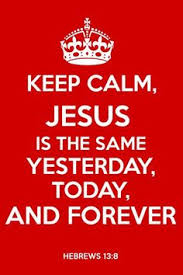 Jesus is the same yesterday, today, and tomorrow.